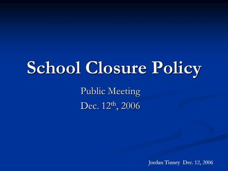 School Closure Policy Public Meeting Dec. 12 th, 2006 Jordan Tinney Dec. 12, 2006.