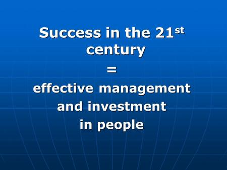 Success in the 21 st century = effective management and investment in people.