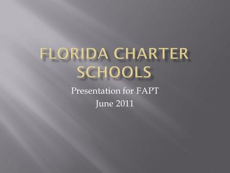 Presentation for FAPT June 2011.  Public schools operated by private groups  Autonomy in exchange for increased accountability  Exempt from Education.