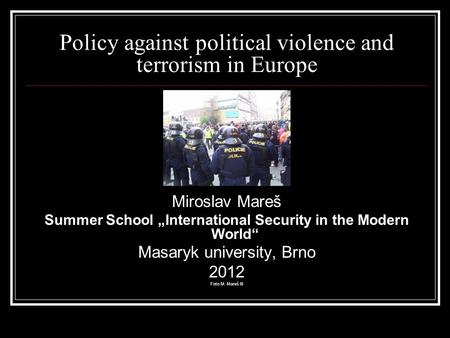 "Policy against political violence and terrorism in Europe Miroslav Mareš Summer School ""International Security in the Modern World"" Masaryk university,"