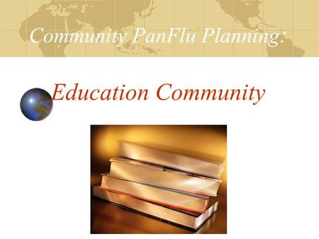 Community PanFlu Planning : Education Community. Objectives Review PanFlu Planning Checklist Facilitate development of your Internal Disaster Plan: Planning.