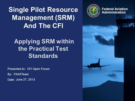 Presented to: By: Date: Federal Aviation Administration Single Pilot Resource Management (SRM) And The CFI Applying SRM within the Practical Test Standards.