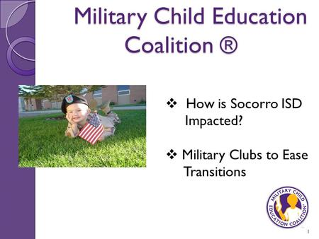 Military Child Education Coalition ® Military Child Education Coalition ® 1  How is Socorro ISD Impacted?  Military Clubs to Ease Transitions.