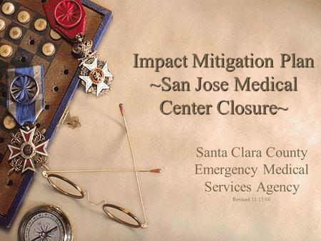 Impact Mitigation Plan ~San Jose Medical Center Closure~ Santa Clara County Emergency Medical Services Agency Revised 11/15/04.
