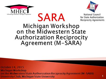 October 14, 2015 Michigan Workshop on the Midwestern State Authorization Reciprocity Agreement (M-SARA) University Club, Michigan State University 1.