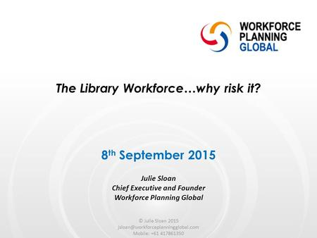 The Library Workforce…why risk it? Julie Sloan Chief Executive and Founder Workforce Planning Global 8 th September 2015 © Julie Sloan 2015