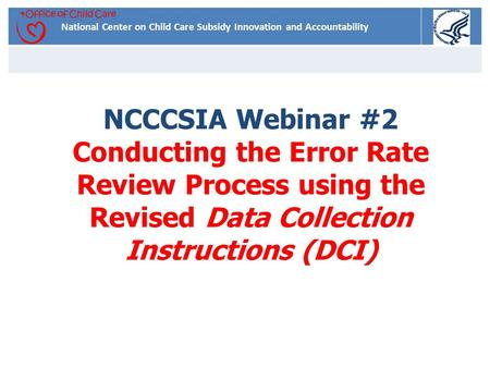 National Center on Child Care Subsidy Innovation and Accountability NCCCSIA Webinar #2 Conducting the Error Rate Review Process using the Revised Data.