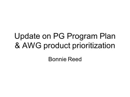 Update on PG Program Plan & AWG product prioritization Bonnie Reed.