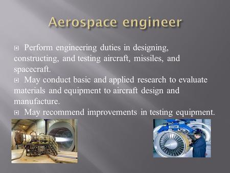  Perform engineering duties in designing, constructing, and testing aircraft, missiles, and spacecraft.  May conduct basic and applied research to evaluate.