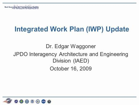 Integrated Work Plan (IWP) Update Dr. Edgar Waggoner JPDO Interagency Architecture and Engineering Division (IAED) October 16, 2009.