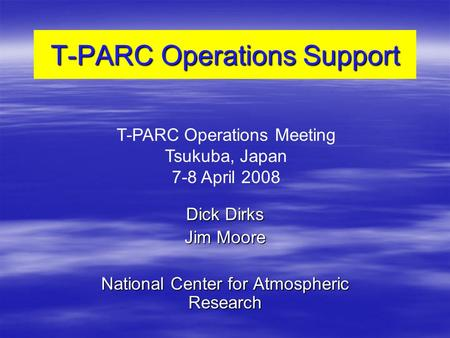 T-PARC Operations Support Dick Dirks Jim Moore National Center for Atmospheric Research T-PARC Operations Meeting Tsukuba, Japan 7-8 April 2008.