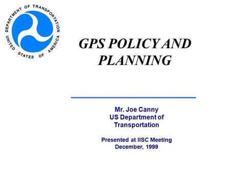 GPS POLICY AND PLANNING Mr. Joe Canny US Department of Transportation Presented at IISC Meeting December, 1999.