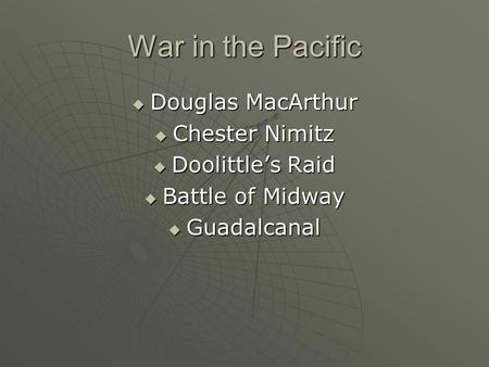 War in the Pacific  Douglas MacArthur  Chester Nimitz  Doolittle's Raid  Battle of Midway  Guadalcanal.