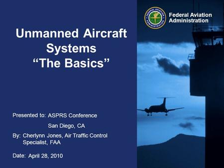 "Presented to: By: Date: Federal Aviation Administration Unmanned Aircraft Systems ""The Basics"" ASPRS Conference San Diego, CA Cherlynn Jones, Air Traffic."