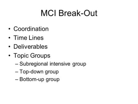 MCI Break-Out Coordination Time Lines Deliverables Topic Groups –Subregional intensive group –Top-down group –Bottom-up group.