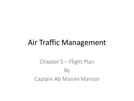 Air Traffic Management Chapter 5 – Flight Plan By Captain Ab Manan Mansor.