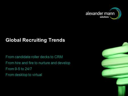 Global Recruiting Trends From candidate roller decks to CRM From hire and fire to nurture and develop From 9-5 to 24/7 From desktop to virtual.