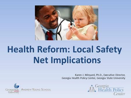 Health Reform: Local Safety Net Implications Karen J. Minyard, Ph.D., Executive Director, Georgia Health Policy Center, Georgia State University.
