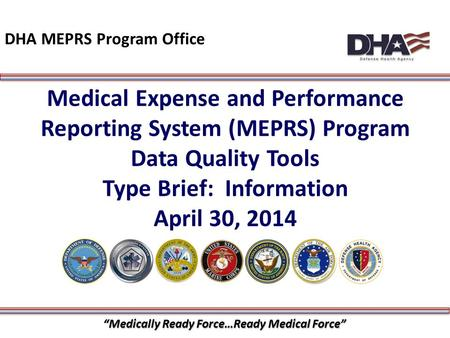 "1 Medical Expense and Performance Reporting System (MEPRS) Program Data Quality Tools Type Brief: Information April 30, 2014 DHA MEPRS Program Office ""Medically."