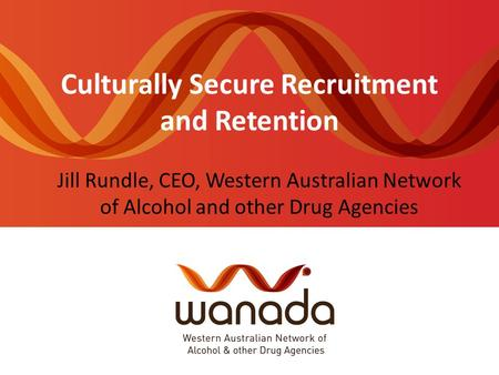 Culturally Secure Recruitment and Retention Jill Rundle, CEO, Western Australian Network of Alcohol and other Drug Agencies.