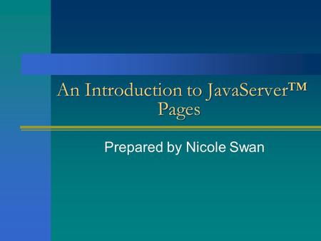 An Introduction to JavaServer™ Pages Prepared by Nicole Swan.