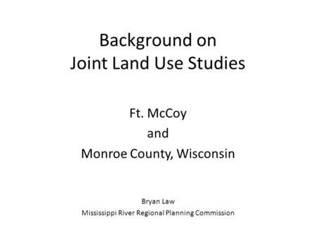 Background on Joint Land Use Studies Ft. McCoy and Monroe County, Wisconsin Bryan Law Mississippi River Regional Planning Commission.