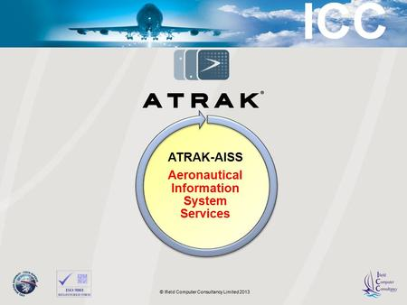 © 2011 LAIC Aktiengesellschaft © Ifield Computer Consultancy Limited 2013 ATRAK-AISS Aeronautical Information System Services.