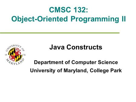 CMSC 132: Object-Oriented Programming II Java Constructs Department of Computer Science University of Maryland, College Park.