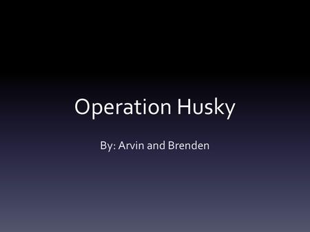 Operation Husky By: Arvin and Brenden. Video  ng.asp?ID=842  ng.asp?ID=842.