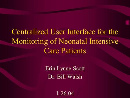 Centralized User Interface for the Monitoring of Neonatal Intensive Care Patients Erin Lynne Scott Dr. Bill Walsh 1.26.04.