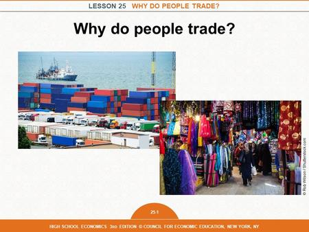 LESSON 25 WHY DO PEOPLE TRADE? 25-1 HIGH SCHOOL ECONOMICS 3 RD EDITION © COUNCIL FOR ECONOMIC EDUCATION, NEW YORK, NY Why do people trade? © Rob Wilson.
