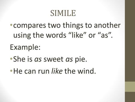 "SIMILE compares two things to another using the words ""like"" or ""as"". Example: She is as sweet as pie. He can run like the wind."