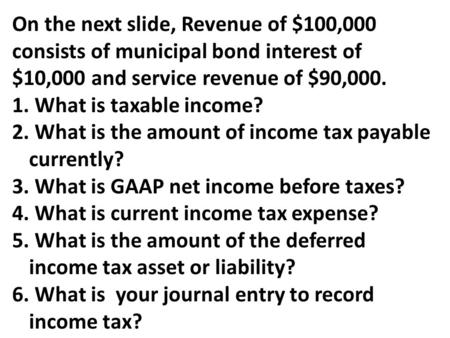 On the next slide, Revenue of $100,000 consists of municipal bond interest of $10,000 and service revenue of $90,000. 1. What is taxable income? 2. What.