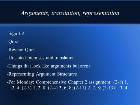 Arguments, translation, representation -Sign In! -Quiz -Review Quiz -Unstated premises and translation -Things that look like arguments but aren't -Representing.