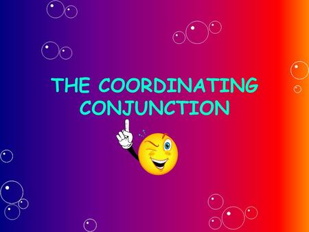 THE COORDINATING CONJUNCTION. RULES  Recognize a coordinating conjunction when you see one. and, but, or, nor, for, so, & yet— these are the seven coordinating.