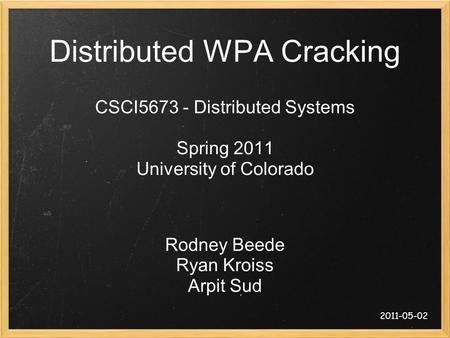 Distributed WPA Cracking CSCI5673 - Distributed Systems Spring 2011 University of Colorado Rodney Beede Ryan Kroiss Arpit Sud 2011-05-02.