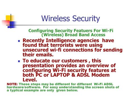 Configuring Security Featuers For Wi-Fi (Wireless) Broad Band Access Recently Intelligence agencies have found that terrorists were using unsecured wi-fi.