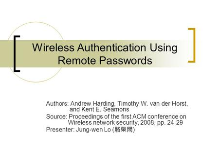 Wireless Authentication Using Remote Passwords Authors: Andrew Harding, Timothy W. van der Horst, and Kent E. Seamons Source: Proceedings of the first.