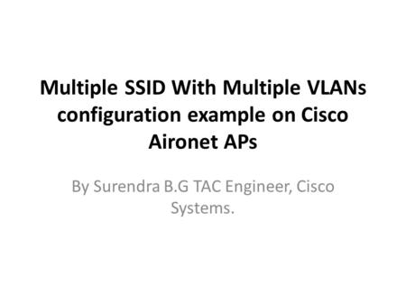 Multiple SSID With Multiple VLANs configuration example on Cisco Aironet APs By Surendra B.G TAC Engineer, Cisco Systems.