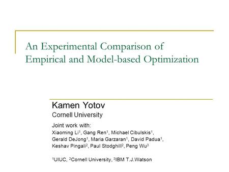 An Experimental Comparison of Empirical and Model-based Optimization Kamen Yotov Cornell University Joint work with: Xiaoming Li 1, Gang Ren 1, Michael.