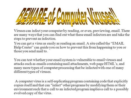 Viruses can infect your computer by reading, or even, previewing, email. There are many ways that you can find out what these email infectors are and take.