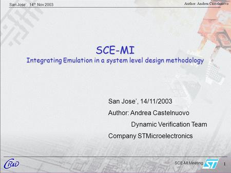SCE-MI Meeting 1 San Jose', 14 th Nov 2003 1 Author: Andrea Castelnuovo SCE-MI Integrating Emulation in a system level design methodology San Jose', 14/11/2003.