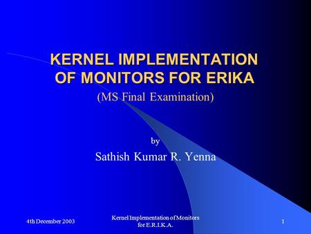 4th December 2003 Kernel Implementation of Monitors for E.R.I.K.A. 1 KERNEL IMPLEMENTATION OF MONITORS FOR ERIKA (MS Final Examination) by Sathish Kumar.