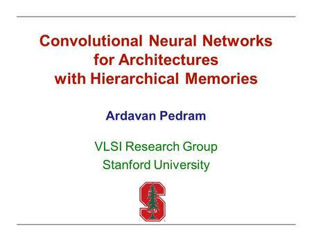Convolutional Neural Networks for Architectures with Hierarchical Memories Ardavan Pedram VLSI Research Group Stanford University.