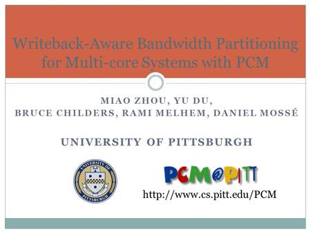MIAO ZHOU, YU DU, BRUCE CHILDERS, RAMI MELHEM, DANIEL MOSSÉ UNIVERSITY OF PITTSBURGH Writeback-Aware Bandwidth Partitioning for Multi-core Systems with.