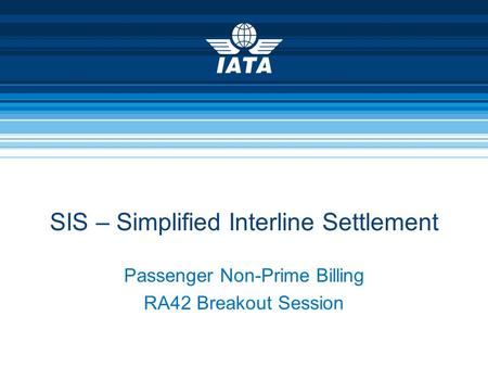Passenger Non-Prime Billing RA42 Breakout Session SIS – Simplified Interline Settlement.