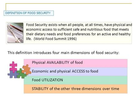 DEFINITION OF FOOD SECURITY Food Security exists when all people, at all times, have physical and economic access to sufficient safe and nutritious food.