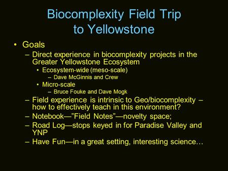 Biocomplexity Field Trip to Yellowstone Goals –Direct experience in biocomplexity projects in the Greater Yellowstone Ecosystem Ecosystem-wide (meso-scale)