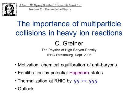 The importance of multiparticle collisions in heavy ion reactions C. Greiner The Physics of High Baryon Density IPHC Strasbourg, Sept. 2006 Johann Wolfgang.