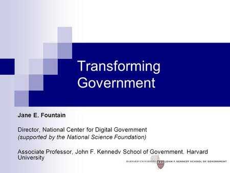 Transforming Government Jane E. Fountain Director, National Center for Digital Government (supported by the National Science Foundation) Associate Professor,